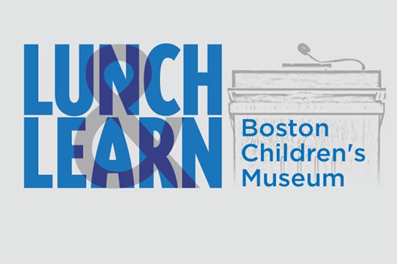 Boston Children's Museum Lunch and Learn Series